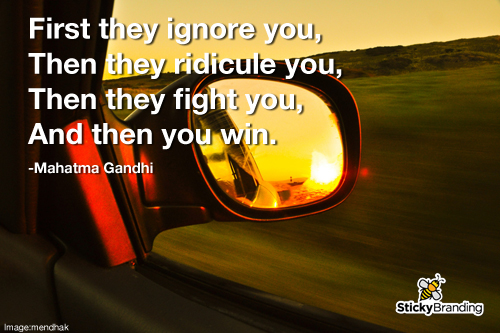 First ignore you, then they ridicule you, then they fight you, and then you win.